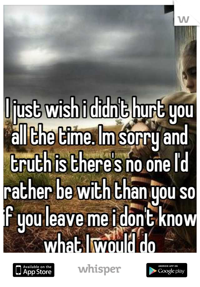 I just wish i didn't hurt you all the time. Im sorry and truth is there's no one I'd rather be with than you so if you leave me i don't know what I would do