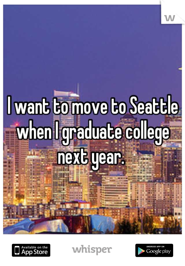 I want to move to Seattle when I graduate college next year.