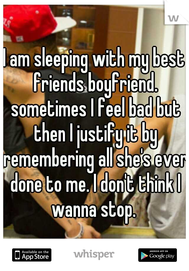 I am sleeping with my best friends boyfriend. sometimes I feel bad but then I justify it by remembering all she's ever done to me. I don't think I wanna stop.
