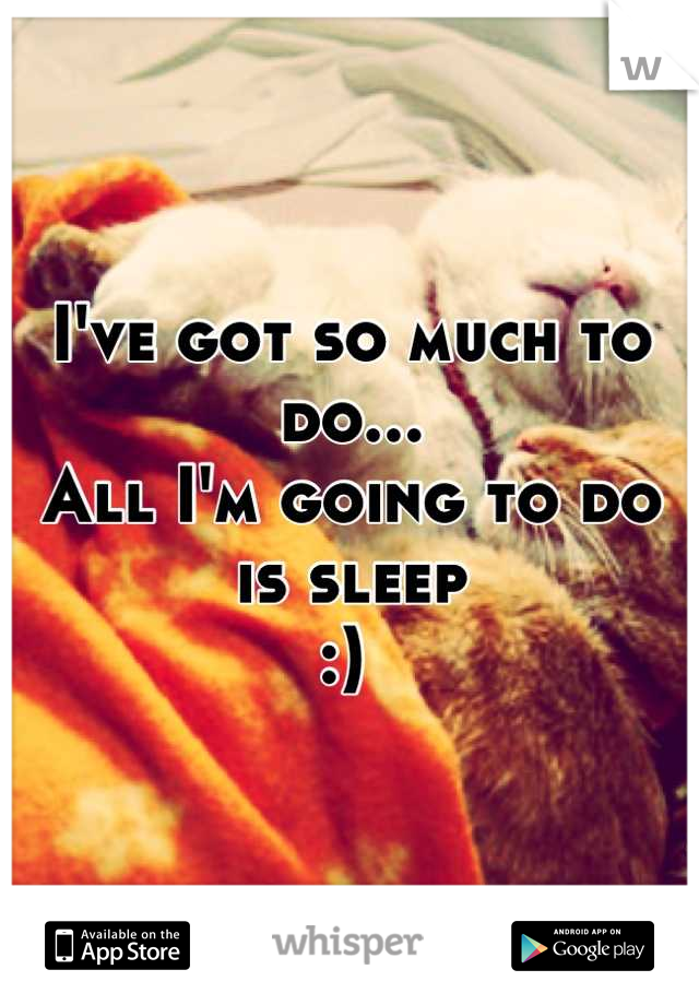 I've got so much to do...  All I'm going to do is sleep :)
