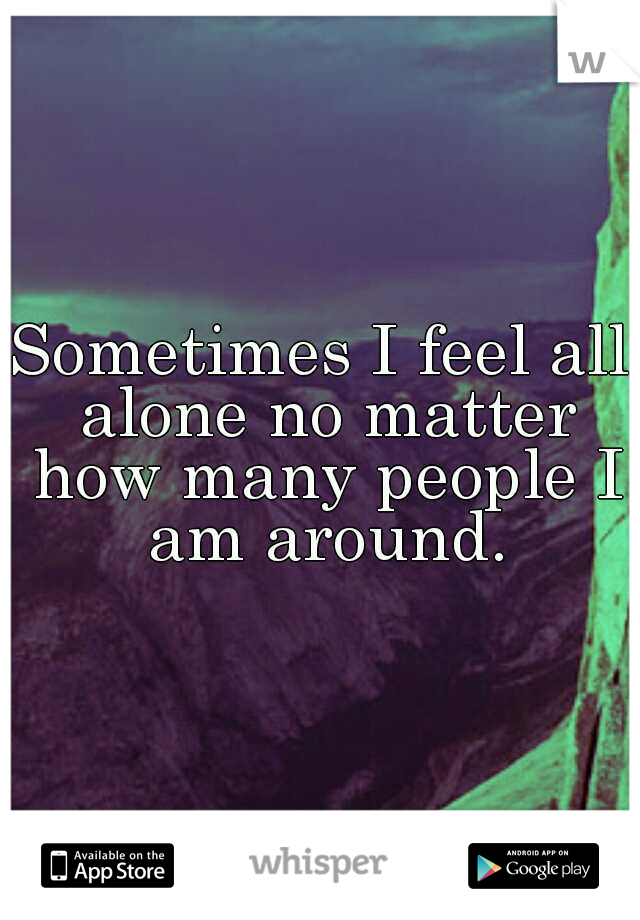 Sometimes I feel all alone no matter how many people I am around.