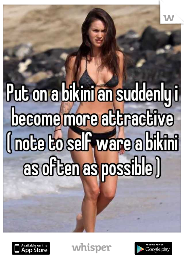 Put on a bikini an suddenly i become more attractive              ( note to self ware a bikini as often as possible )