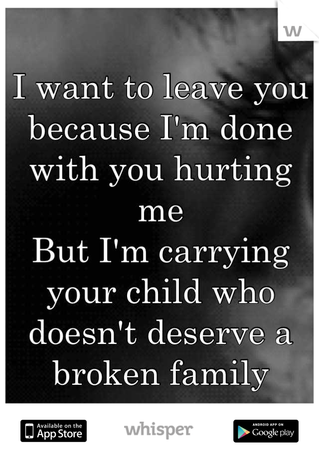 I want to leave you because I'm done with you hurting me But I'm carrying your child who doesn't deserve a broken family