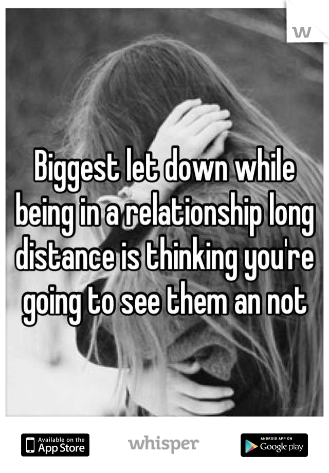 Biggest let down while being in a relationship long distance is thinking you're going to see them an not