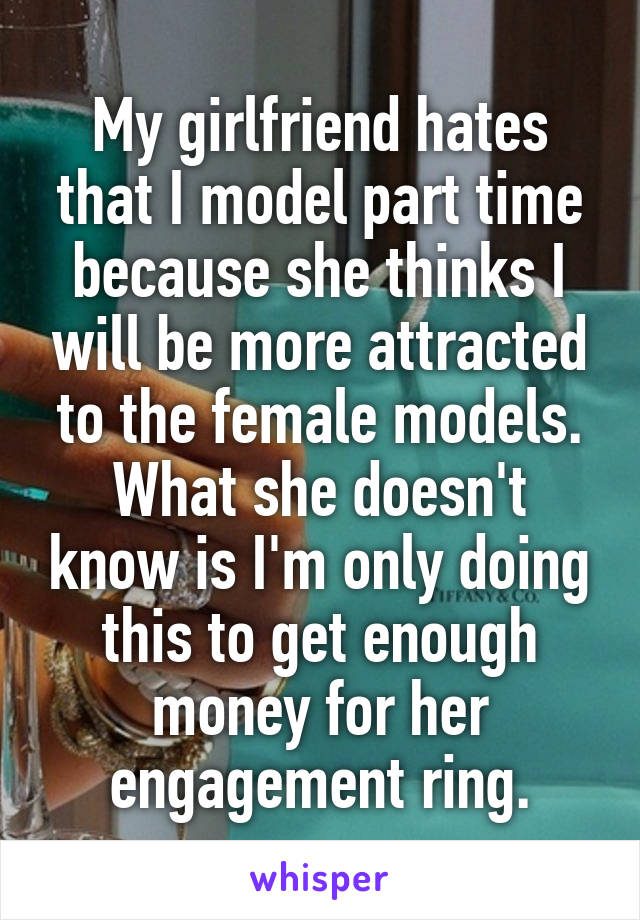My girlfriend hates that I model part time because she thinks I will be more attracted to the female models. What she doesn't know is I'm only doing this to get enough money for her engagement ring.