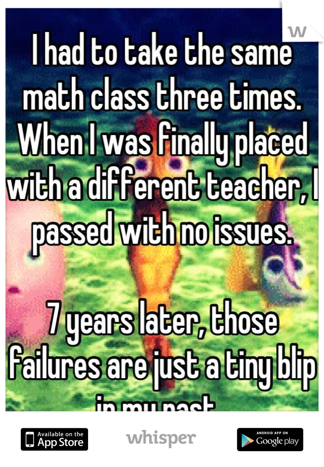 I had to take the same math class three times. When I was finally placed with a different teacher, I passed with no issues.  7 years later, those failures are just a tiny blip in my past.