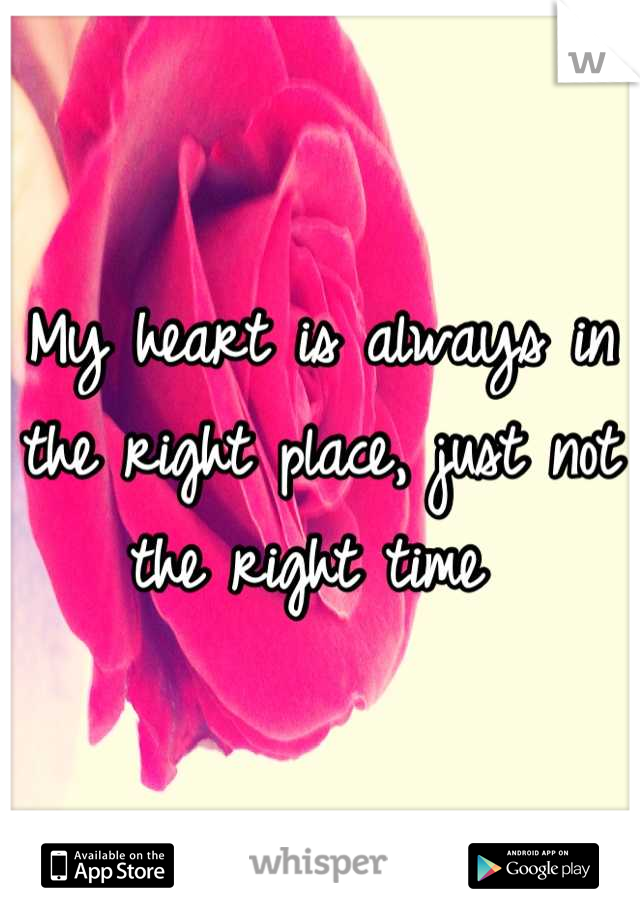 My Heart Is Always In The Right Place Just Not The Right Time