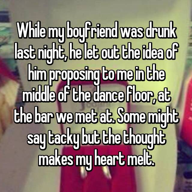 While my boyfriend was drunk last night, he let out the idea of him proposing to me in the middle of the dance floor, at the bar we met at. Some might say tacky but the thought makes my heart melt.