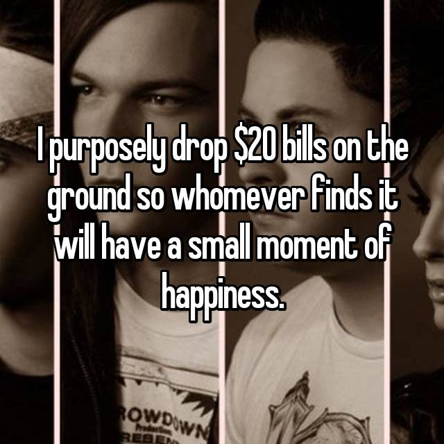 I purposely drop $20 bills on the ground so whomever finds it will have a small moment of happiness.