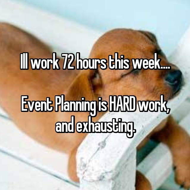 Ill work 72 hours this week....  Event Planning is HARD work, and exhausting.