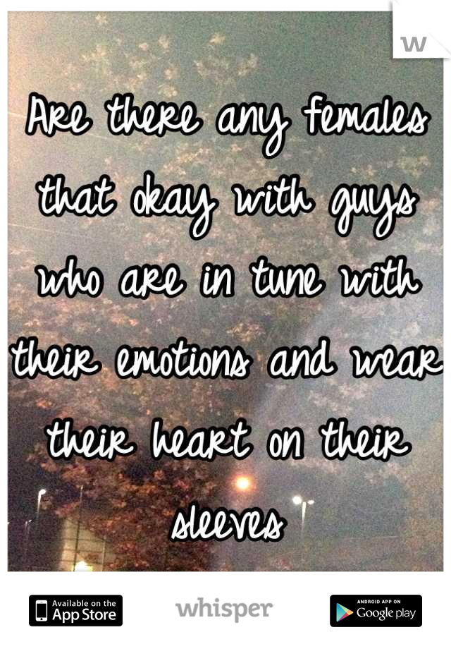 Are there any females that okay with guys who are in tune with their emotions and wear their heart on their sleeves