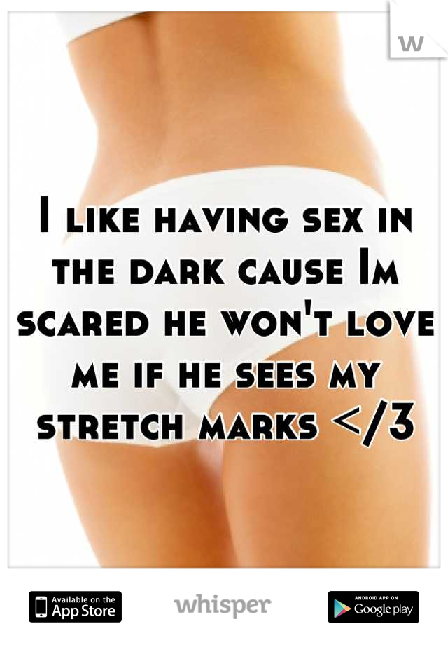 I like having sex in the dark cause Im scared he won't love me if he sees my stretch marks </3