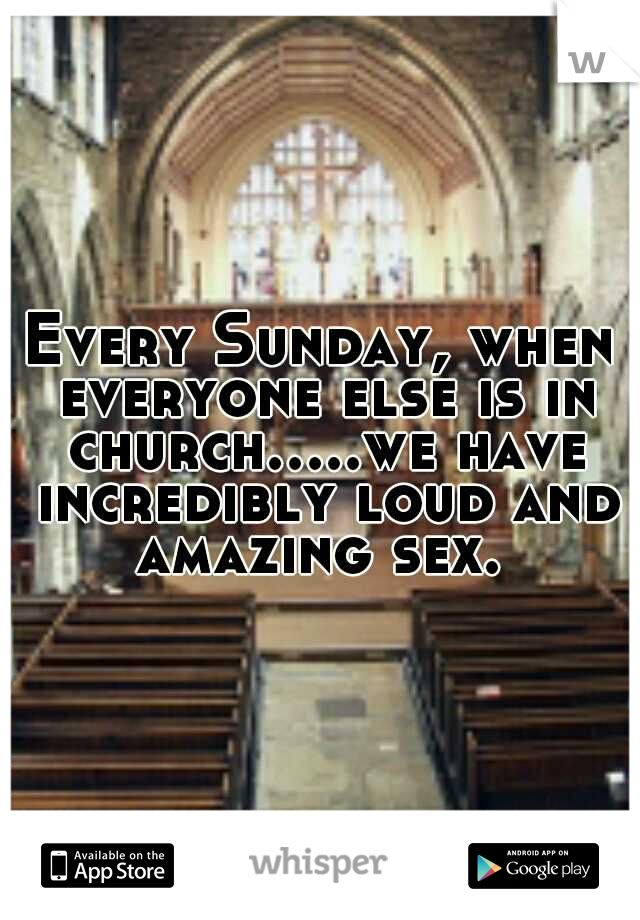 Every Sunday, when everyone else is in church.....we have incredibly loud and amazing sex.