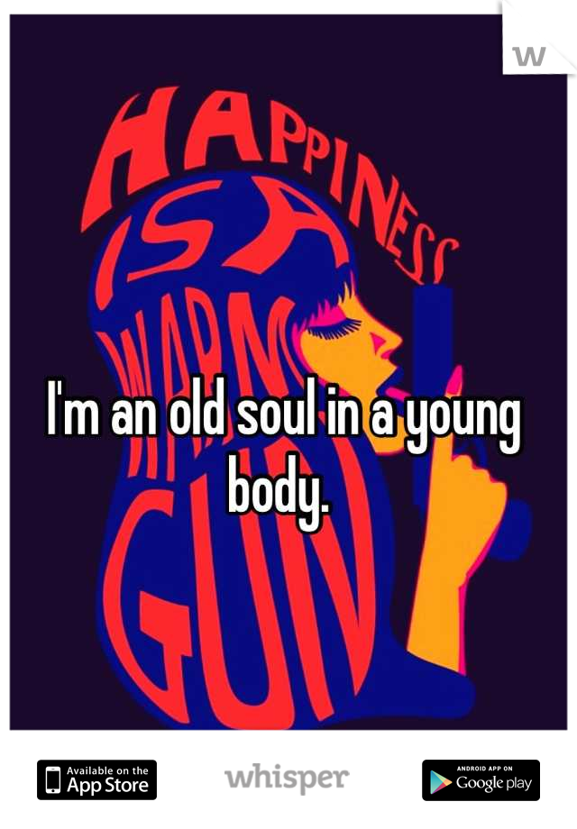 I'm an old soul in a young body.