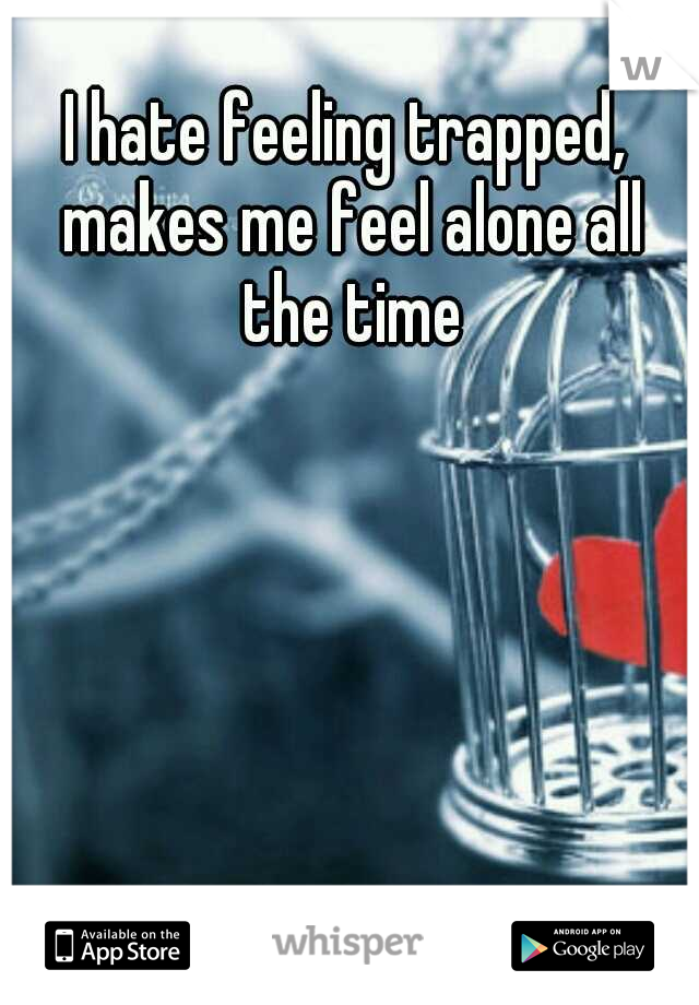 I hate feeling trapped, makes me feel alone all the time