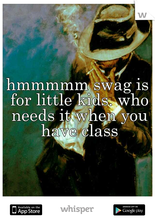 hmmmmm swag is for little kids. who needs it when you have class