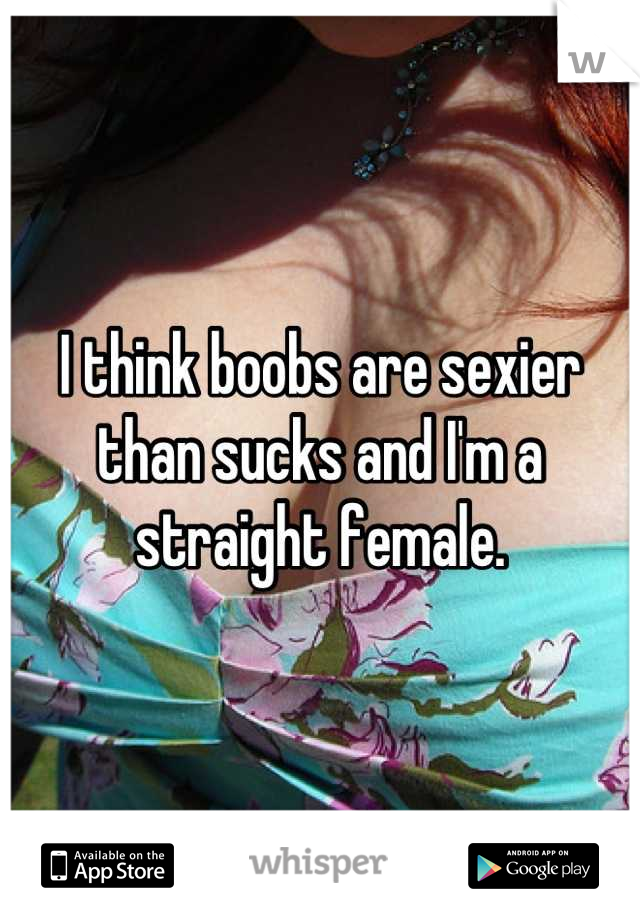 I think boobs are sexier than sucks and I'm a straight female.