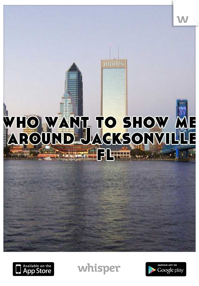 who want to show me around Jacksonville  fl