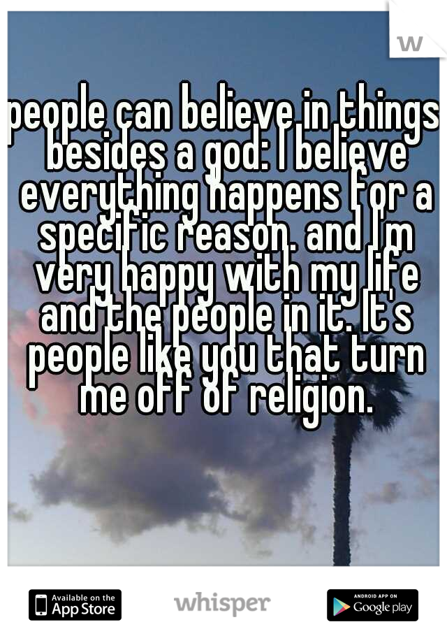 people can believe in things besides a god: I believe everything happens for a specific reason. and I'm very happy with my life and the people in it. It's people like you that turn me off of religion.
