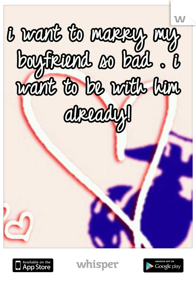 i want to marry my boyfriend so bad . i want to be with him already!