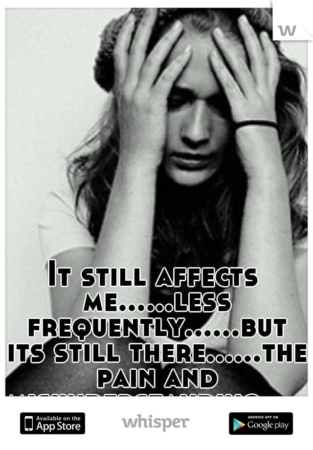 It still affects me......less frequently......but its still there......the pain and misunderstanding........