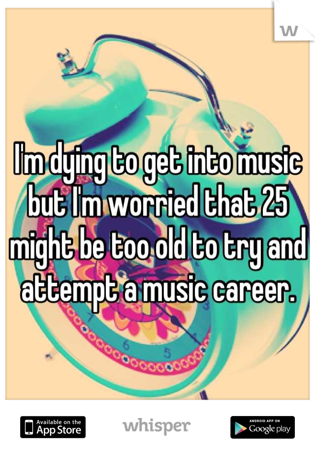 I'm dying to get into music but I'm worried that 25 might be too old to try and attempt a music career.