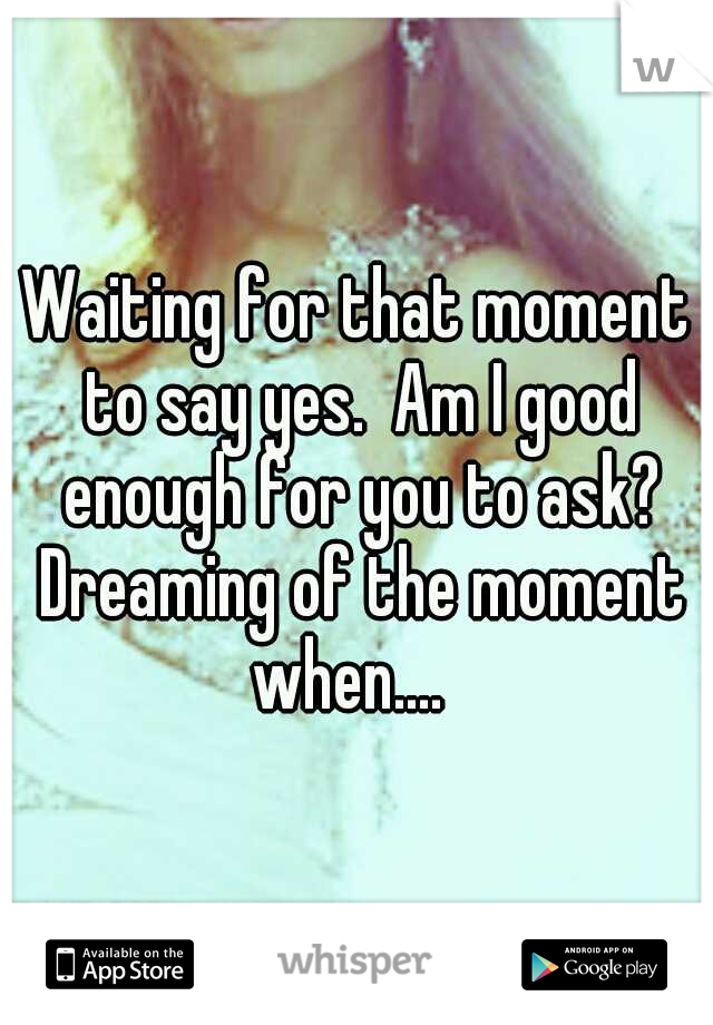 Waiting for that moment to say yes.  Am I good enough for you to ask? Dreaming of the moment when....