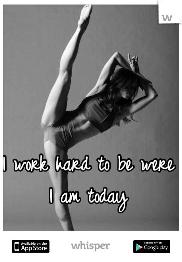 I work hard to be were I am today