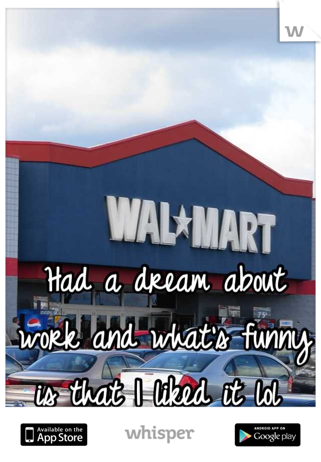 Had a dream about work and what's funny is that I liked it lol