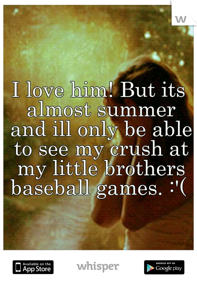 I love him! But its almost summer and ill only be able to see my crush at my little brothers baseball games. :'(