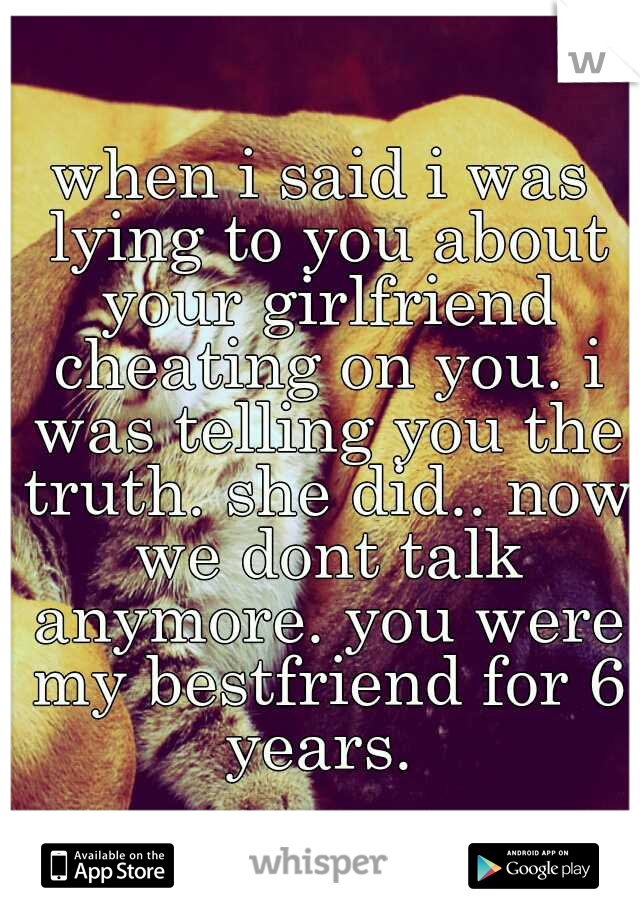 when i said i was lying to you about your girlfriend cheating on you. i was telling you the truth. she did.. now we dont talk anymore. you were my bestfriend for 6 years.