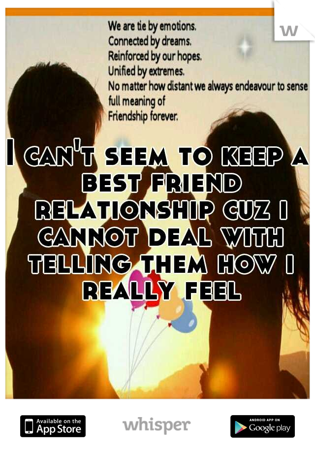 I can't seem to keep a best friend relationship cuz i cannot deal with telling them how i really feel
