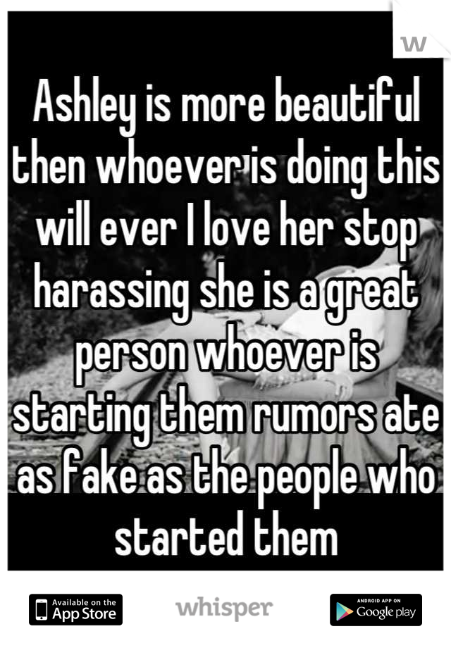 Ashley is more beautiful then whoever is doing this will ever I love her stop harassing she is a great person whoever is starting them rumors ate as fake as the people who started them