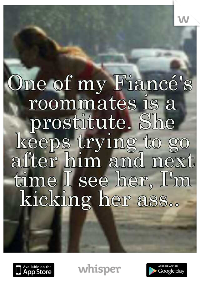 One of my Fiancé's roommates is a prostitute. She keeps trying to go after him and next time I see her, I'm kicking her ass..