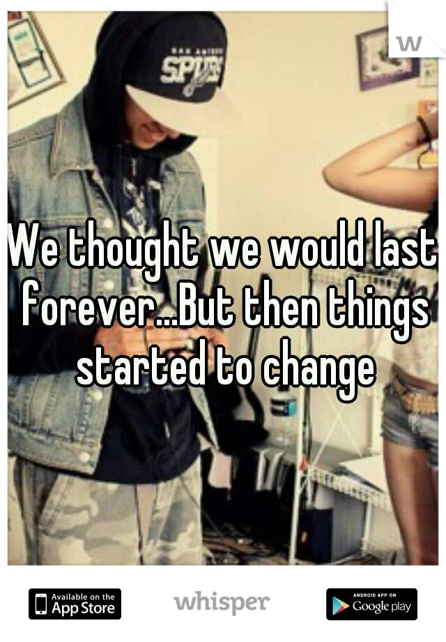 We thought we would last forever...But then things started to change
