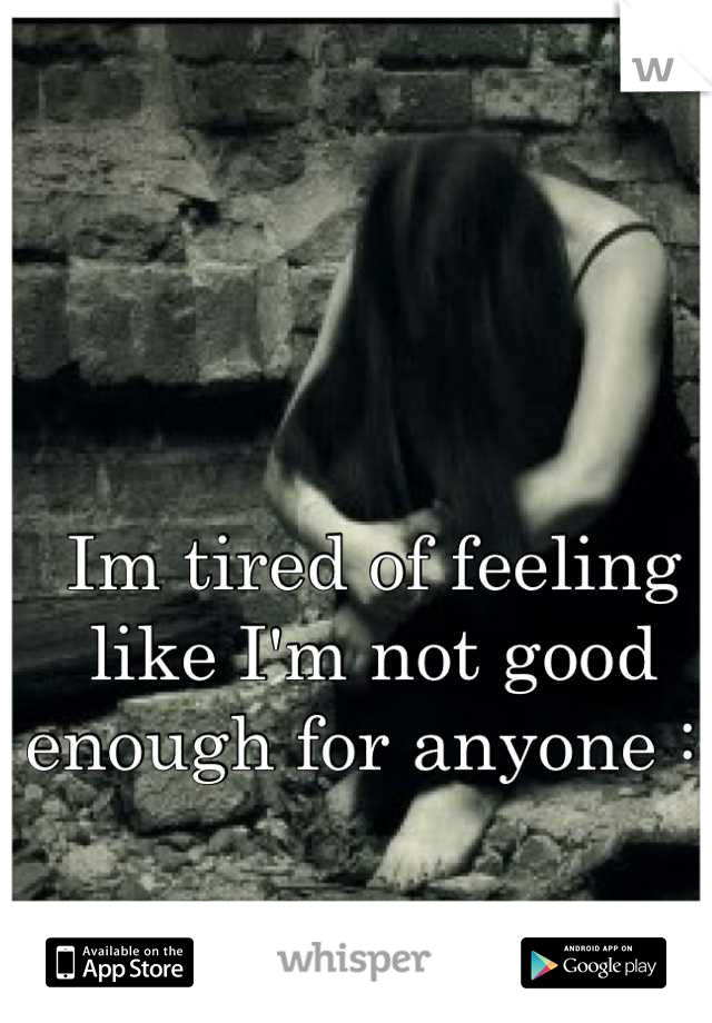 Im tired of feeling like I'm not good enough for anyone :(