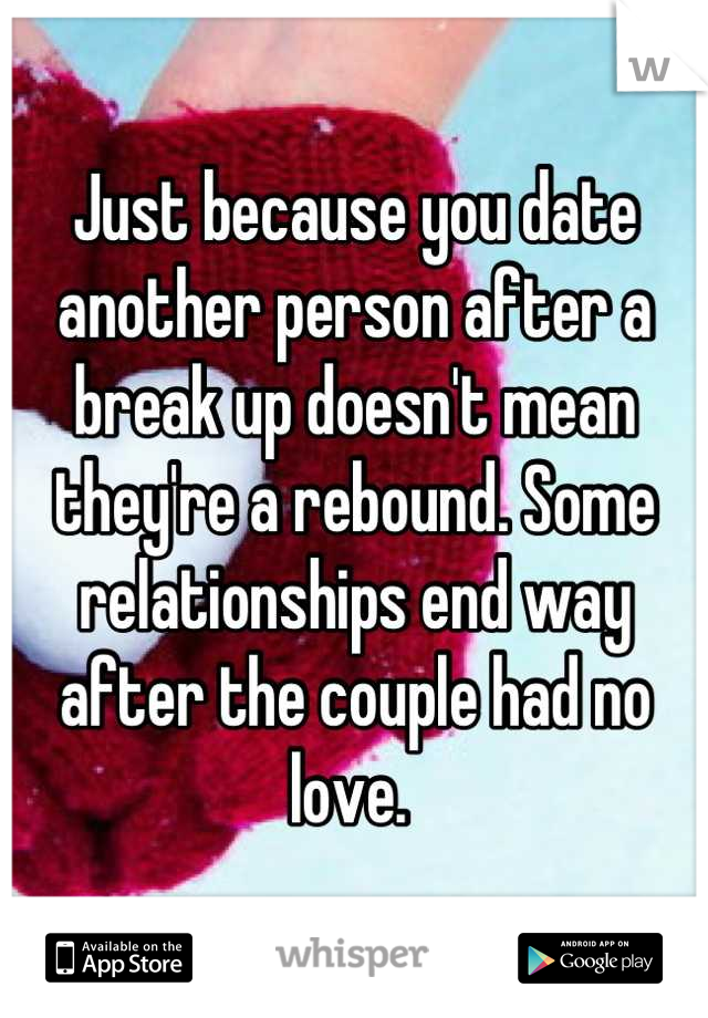 Just because you date another person after a break up doesn't mean they're a rebound. Some relationships end way after the couple had no love.