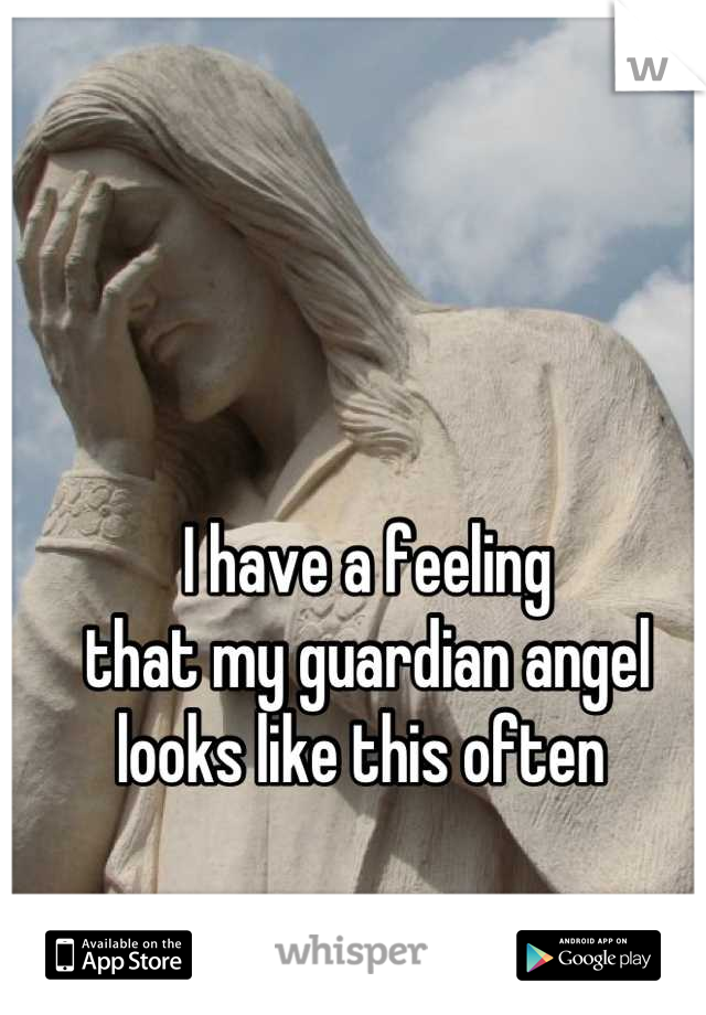 I have a feeling  that my guardian angel looks like this often