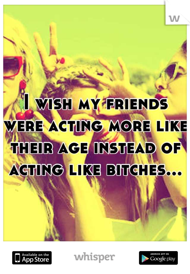 I wish my friends were acting more like their age instead of acting like bitches...