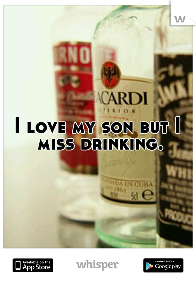 I love my son but I miss drinking.