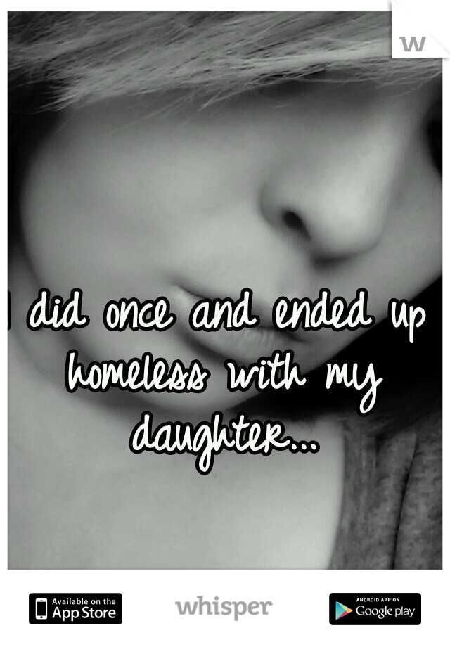 I did once and ended up homeless with my daughter...