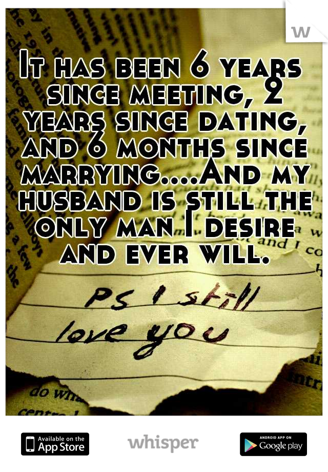 It has been 6 years since meeting, 2 years since dating, and 6 months since marrying....And my husband is still the only man I desire and ever will.