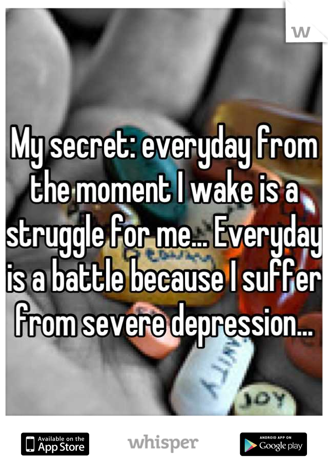 My secret: everyday from the moment I wake is a struggle for me... Everyday is a battle because I suffer from severe depression...