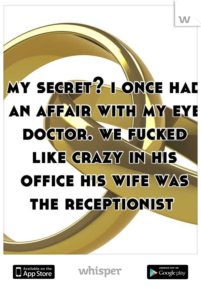 my secret? i once had an affair with my eye doctor. we fucked like crazy in his office his wife was the receptionist