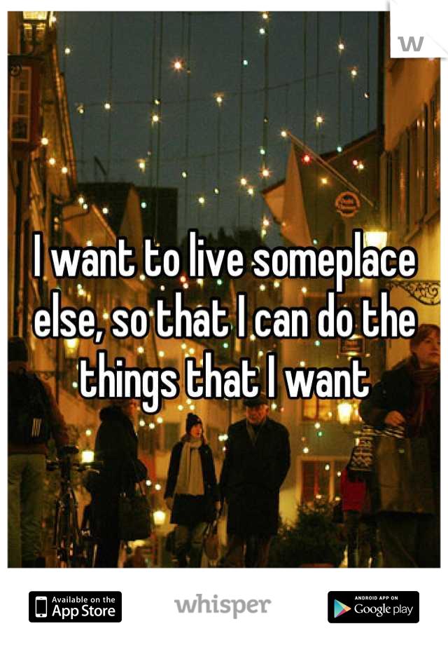 I want to live someplace else, so that I can do the things that I want