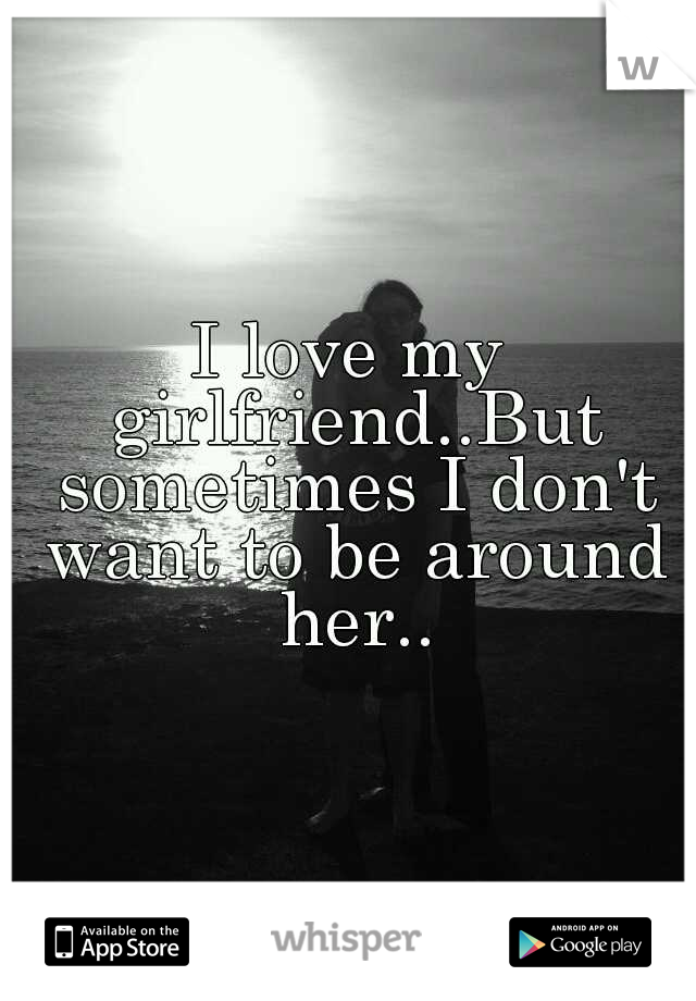 I love my girlfriend..But sometimes I don't want to be around her..