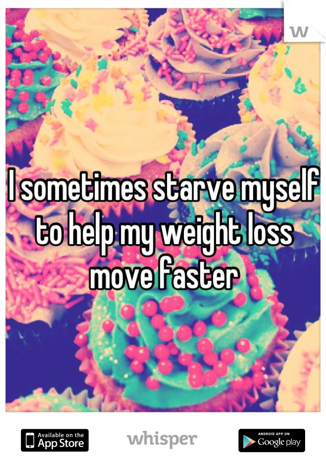 I sometimes starve myself to help my weight loss move faster