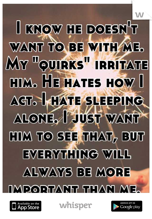 """I know he doesn't want to be with me. My """"quirks"""" irritate him. He hates how I act. I hate sleeping alone. I just want him to see that, but everything will always be more important than me."""