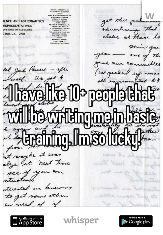 I have like 10+ people that will be writing me in basic training. I'm so lucky!