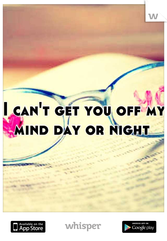 I can't get you off my mind day or night